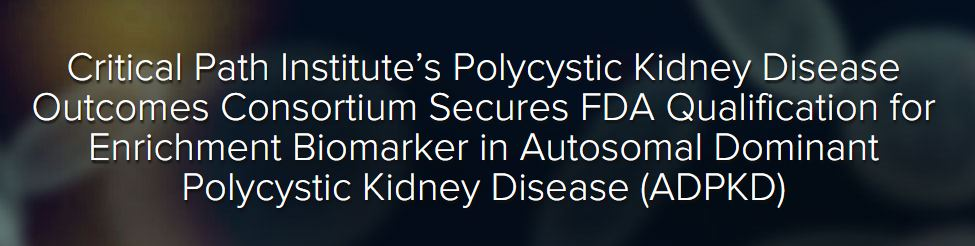 Critical Path Institute's POLYCYSTIC KIDNEY DISEASE OUTCOMES CONSORTIUM SECURES FDA QUALIFICATION FOR ENRICHMENT BIOMARKER IN AUTOSOMAL DOMINANT POLYCYSTIC KIDNEY DISEASE (ADPKD)